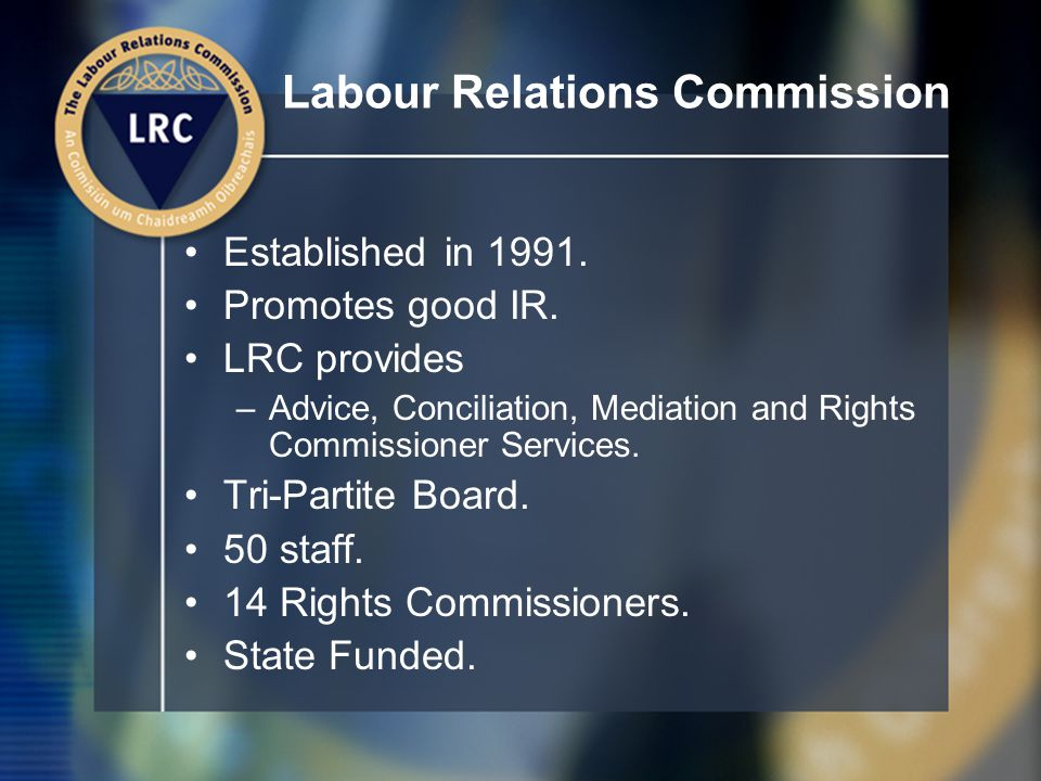 Labour Relations Commission Established in 1991. Promotes good IR.