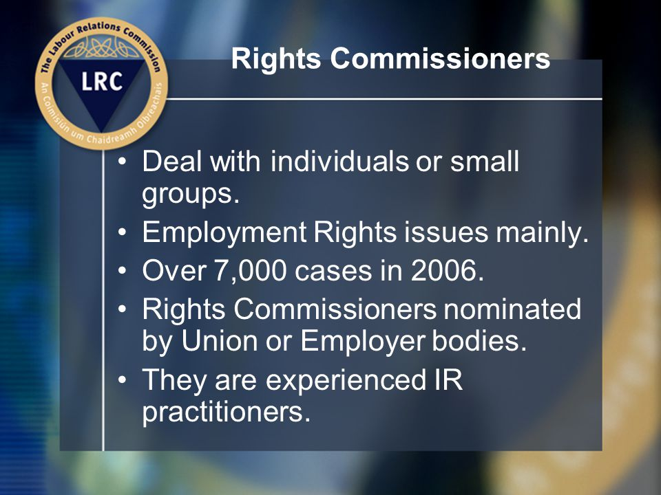 Rights Commissioners Deal with individuals or small groups.