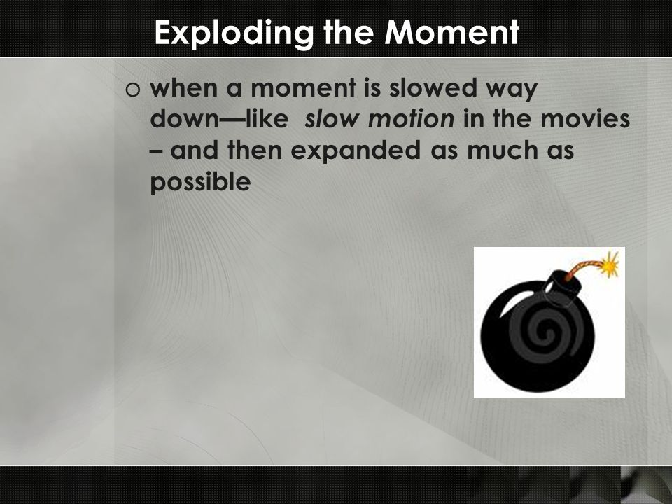 Exploding the Moment o when a moment is slowed way down—like slow motion in the movies – and then expanded as much as possible
