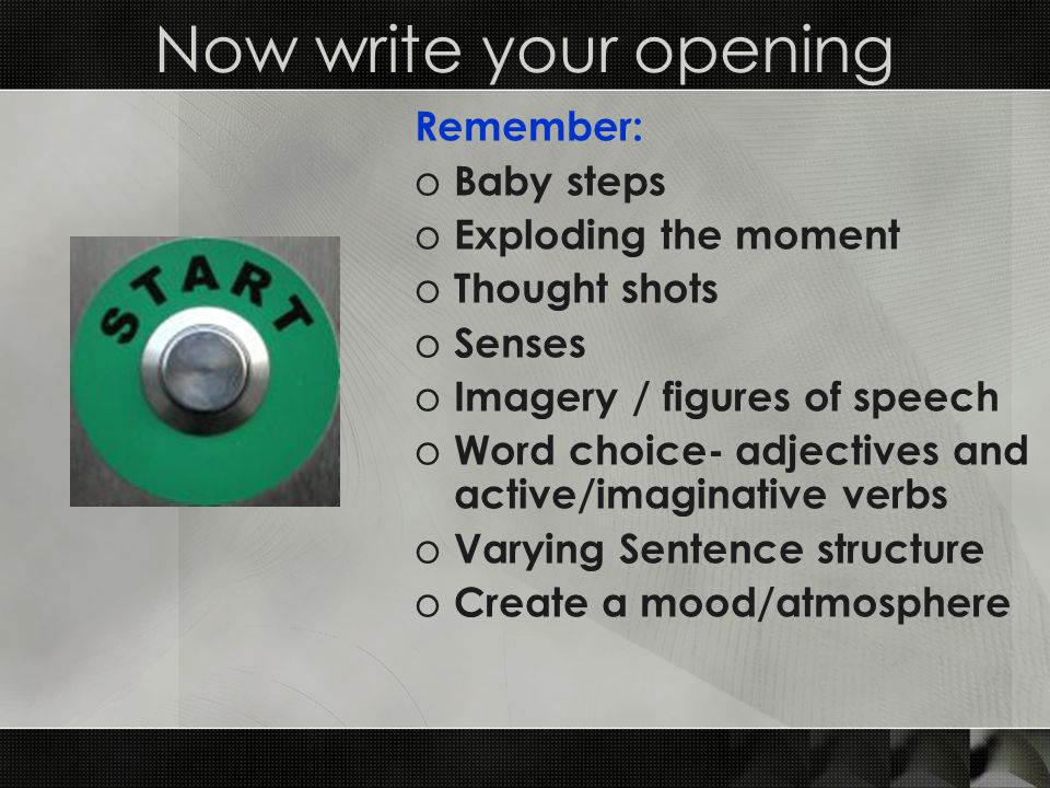 Now write your opening Remember: o Baby steps o Exploding the moment o Thought shots o Senses o Imagery / figures of speech o Word choice- adjectives and active/imaginative verbs o Varying Sentence structure o Create a mood/atmosphere