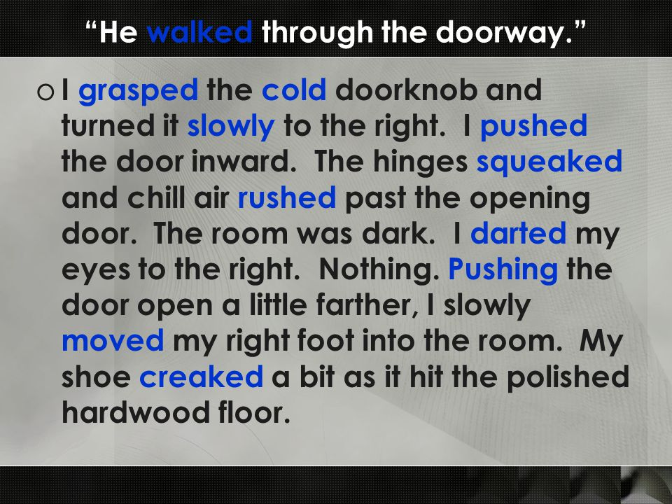 He walked through the doorway. o I grasped the cold doorknob and turned it slowly to the right.