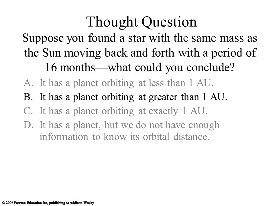 Thought Question Suppose you found a star with the same mass as the Sun moving back and forth with a period of 16 months—what could you conclude.