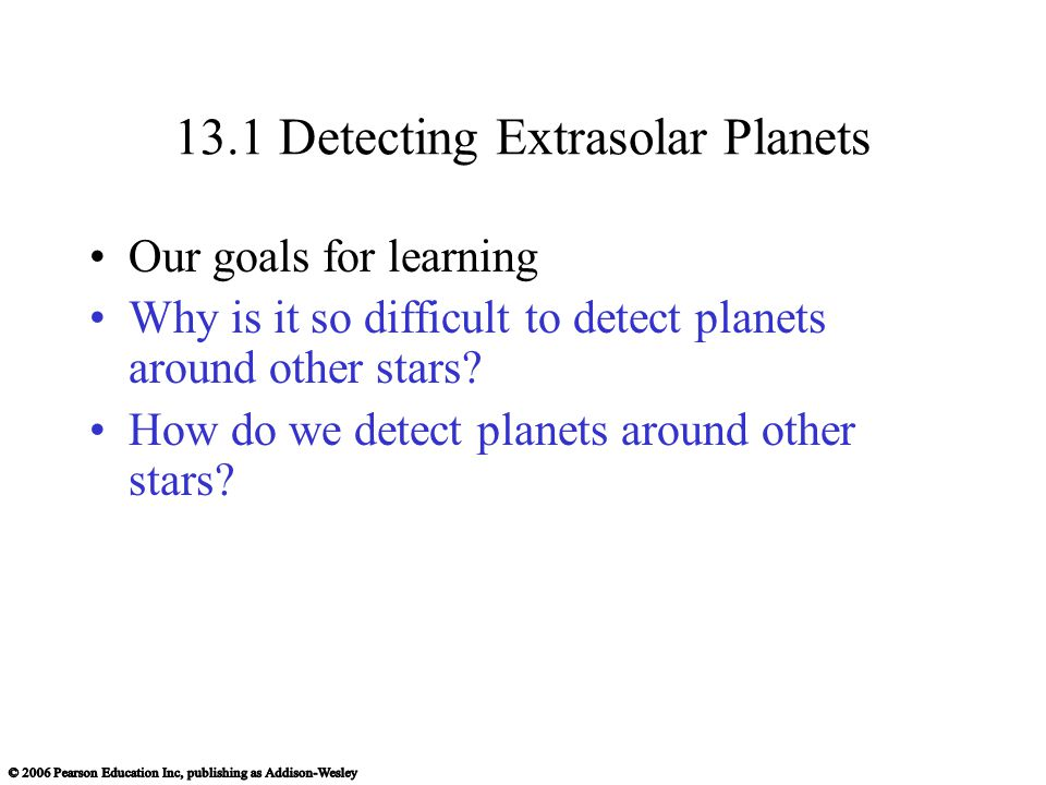13.1 Detecting Extrasolar Planets Our goals for learning Why is it so difficult to detect planets around other stars.
