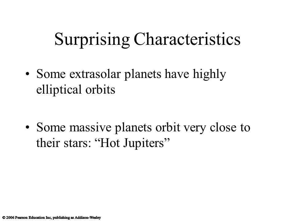 Surprising Characteristics Some extrasolar planets have highly elliptical orbits Some massive planets orbit very close to their stars: Hot Jupiters