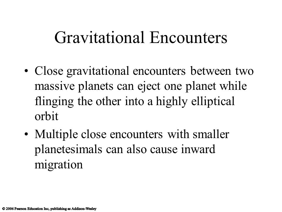 Gravitational Encounters Close gravitational encounters between two massive planets can eject one planet while flinging the other into a highly elliptical orbit Multiple close encounters with smaller planetesimals can also cause inward migration