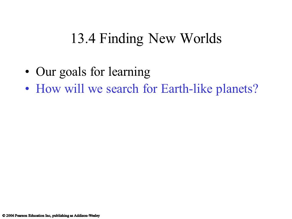 13.4 Finding New Worlds Our goals for learning How will we search for Earth-like planets
