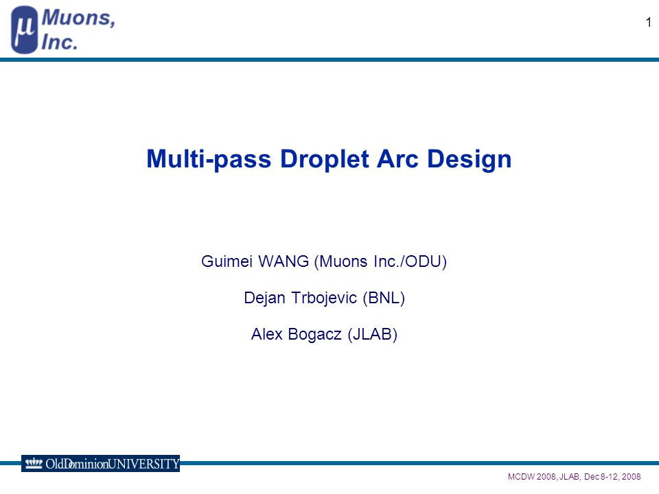 MCDW 2008, JLAB, Dec 8-12, 2008 1 Multi-pass Droplet Arc Design Guimei WANG (Muons Inc./ODU) Dejan Trbojevic (BNL) Alex Bogacz (JLAB)
