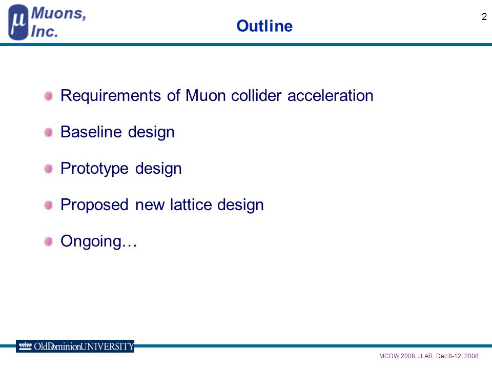 MCDW 2008, JLAB, Dec 8-12, 2008 2 Outline Requirements of Muon collider acceleration Baseline design Prototype design Proposed new lattice design Ongoing…