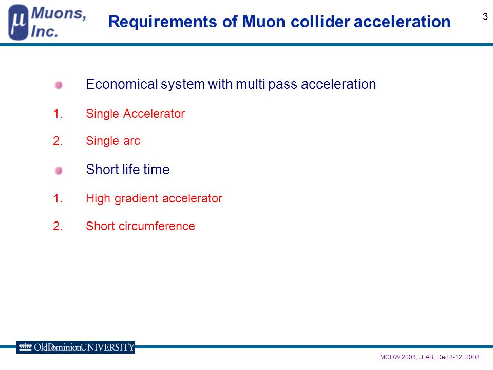 MCDW 2008, JLAB, Dec 8-12, 2008 3 Requirements of Muon collider acceleration Economical system with multi pass acceleration 1.Single Accelerator 2.Single arc Short life time 1.High gradient accelerator 2.Short circumference