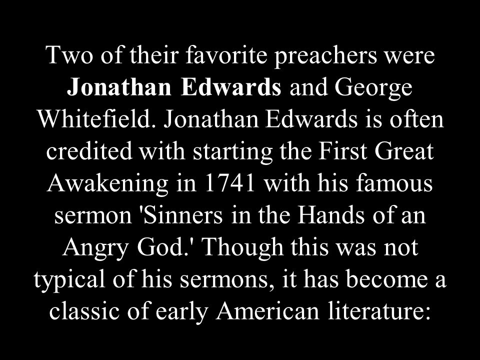Two of their favorite preachers were Jonathan Edwards and George Whitefield. Jonathan Edwards is often credited with starting the First Great Awakenin