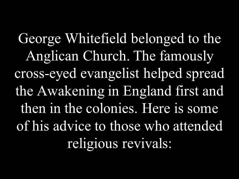 George Whitefield belonged to the Anglican Church. The famously cross-eyed evangelist helped spread the Awakening in England first and then in the col