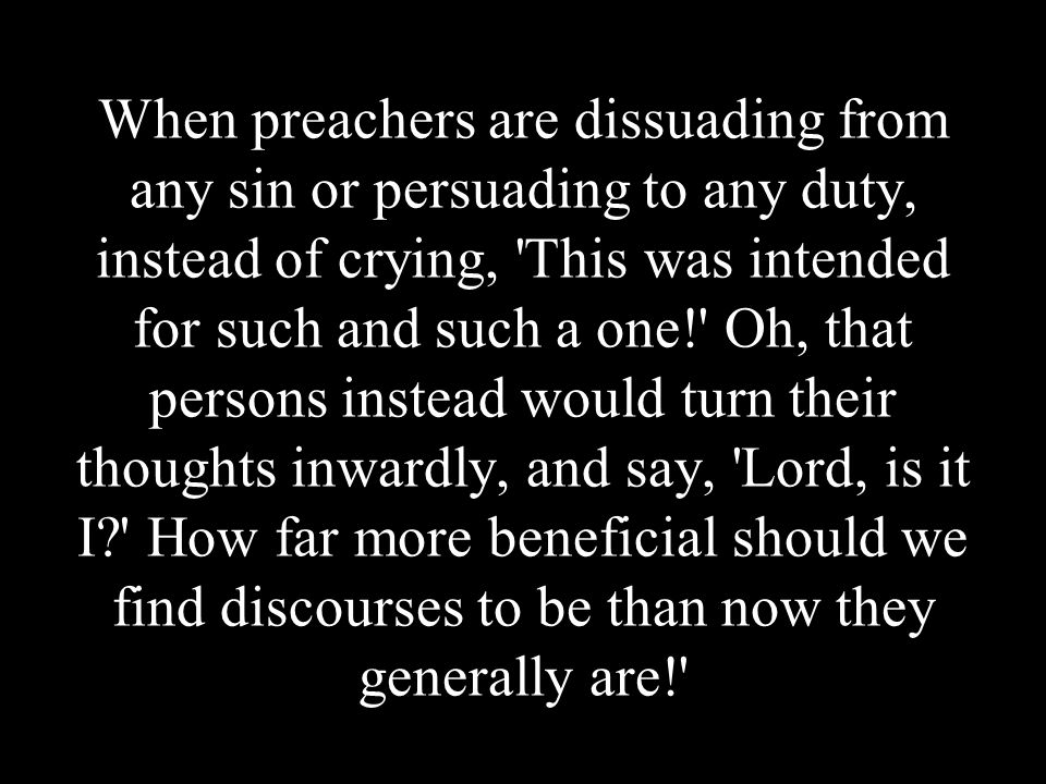 When preachers are dissuading from any sin or persuading to any duty, instead of crying, 'This was intended for such and such a one!' Oh, that persons