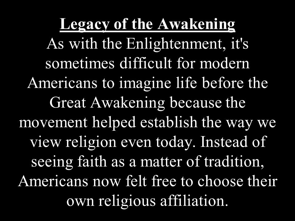 Legacy of the Awakening As with the Enlightenment, it's sometimes difficult for modern Americans to imagine life before the Great Awakening because th