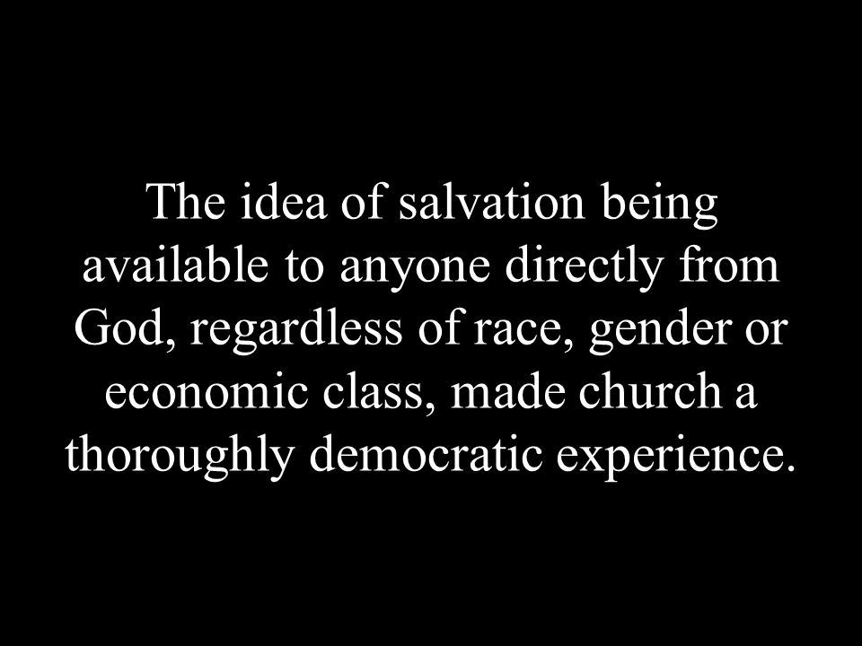 The idea of salvation being available to anyone directly from God, regardless of race, gender or economic class, made church a thoroughly democratic e