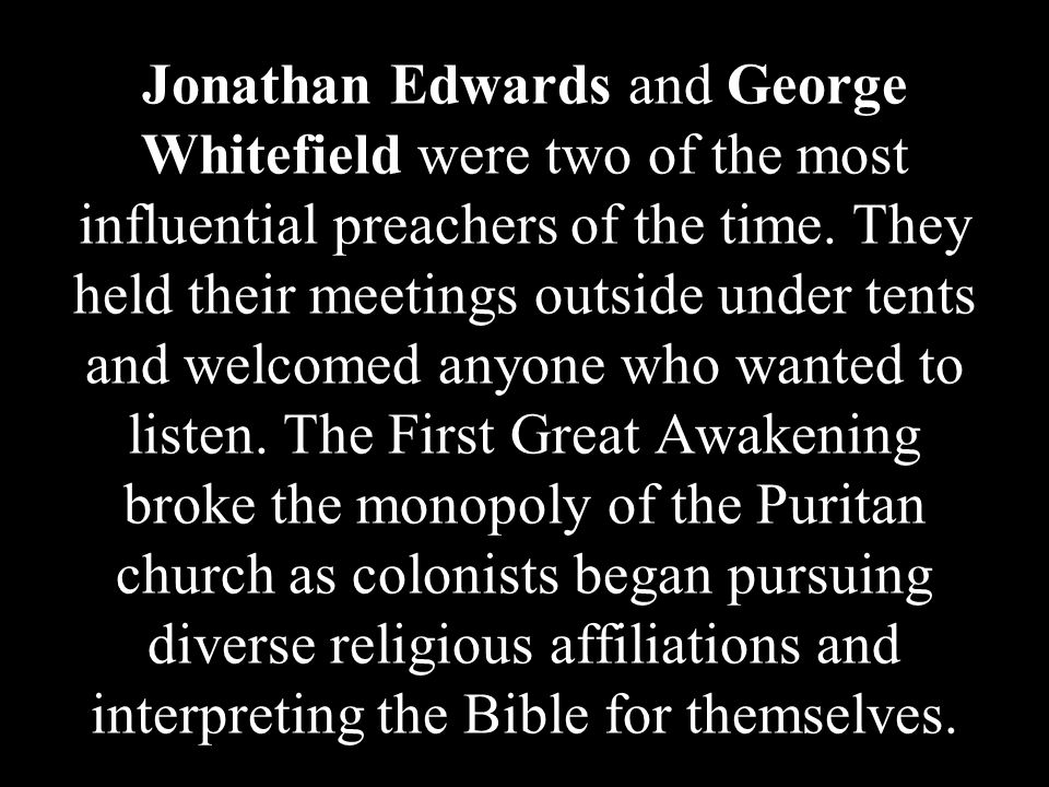 Jonathan Edwards and George Whitefield were two of the most influential preachers of the time. They held their meetings outside under tents and welcom