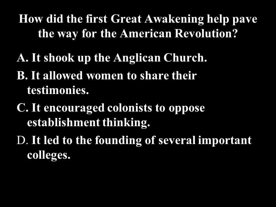 How did the first Great Awakening help pave the way for the American Revolution? A. It shook up the Anglican Church. B. It allowed women to share thei