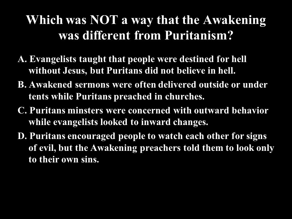 Which was NOT a way that the Awakening was different from Puritanism? A. Evangelists taught that people were destined for hell without Jesus, but Puri