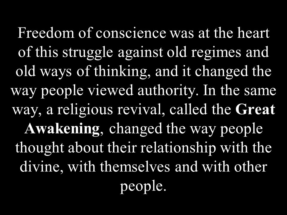 Freedom of conscience was at the heart of this struggle against old regimes and old ways of thinking, and it changed the way people viewed authority.