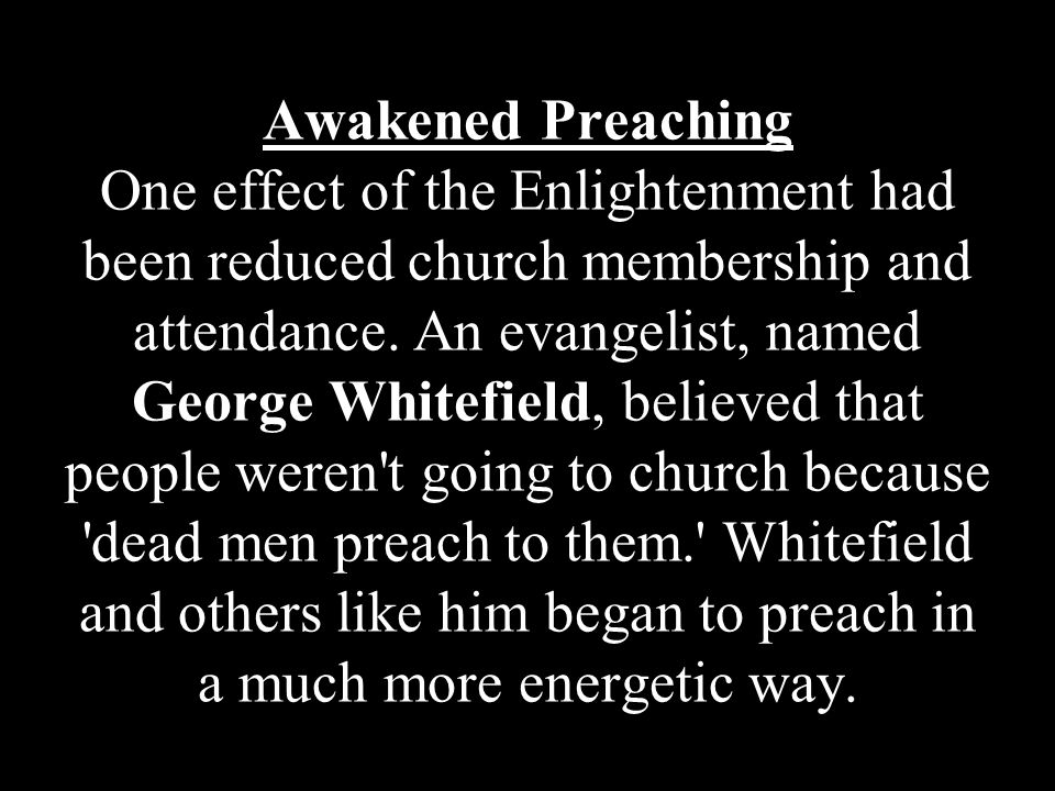 Awakened Preaching One effect of the Enlightenment had been reduced church membership and attendance. An evangelist, named George Whitefield, believed