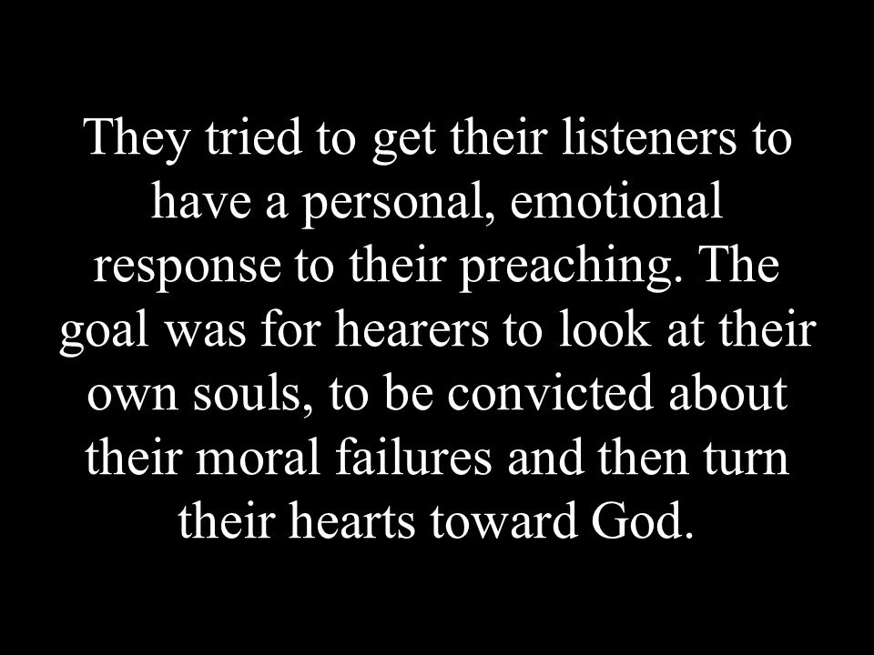 They tried to get their listeners to have a personal, emotional response to their preaching. The goal was for hearers to look at their own souls, to b