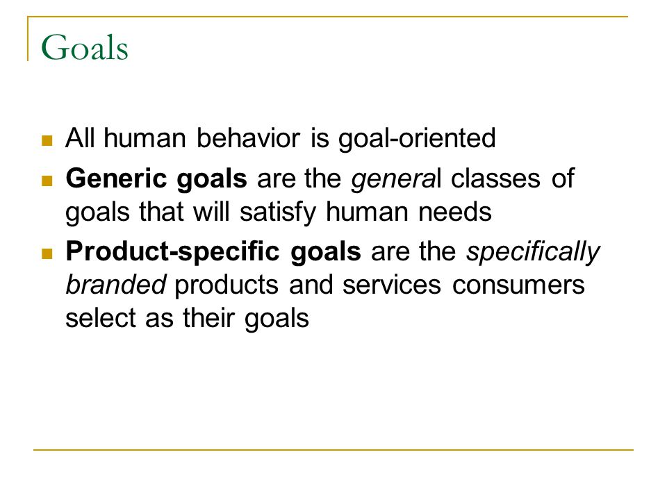 Goals All human behavior is goal-oriented Generic goals are the general classes of goals that will satisfy human needs Product-specific goals are the
