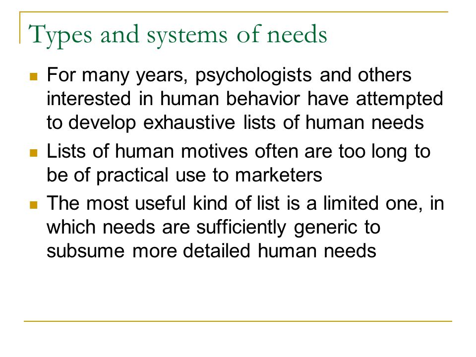 Types and systems of needs For many years, psychologists and others interested in human behavior have attempted to develop exhaustive lists of human n