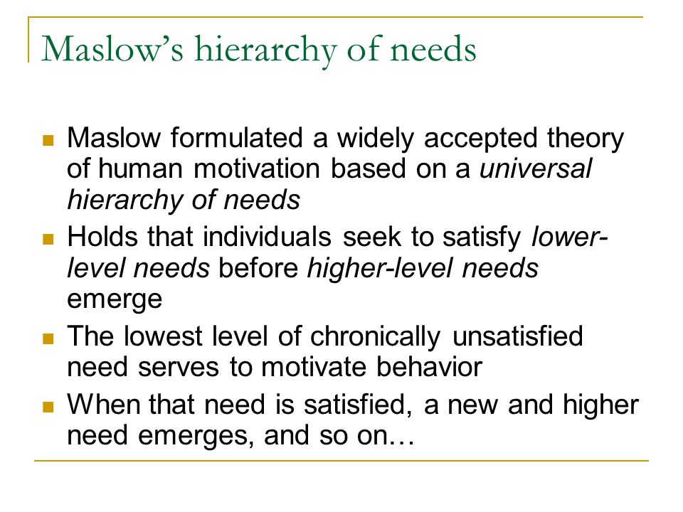 Maslow's hierarchy of needs Maslow formulated a widely accepted theory of human motivation based on a universal hierarchy of needs Holds that individu