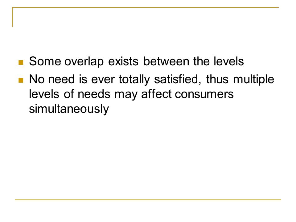 Some overlap exists between the levels No need is ever totally satisfied, thus multiple levels of needs may affect consumers simultaneously