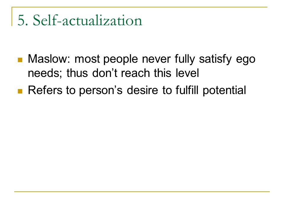 5. Self-actualization Maslow: most people never fully satisfy ego needs; thus don't reach this level Refers to person's desire to fulfill potential