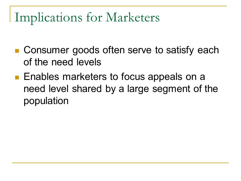 Implications for Marketers Consumer goods often serve to satisfy each of the need levels Enables marketers to focus appeals on a need level shared by