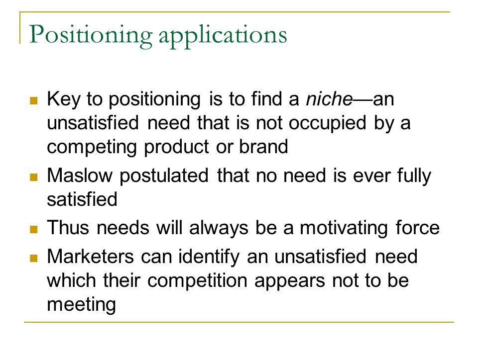 Positioning applications Key to positioning is to find a niche—an unsatisfied need that is not occupied by a competing product or brand Maslow postula