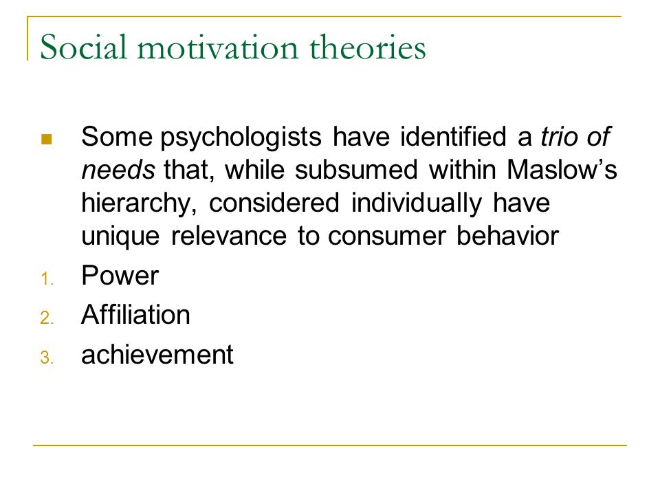 Social motivation theories Some psychologists have identified a trio of needs that, while subsumed within Maslow's hierarchy, considered individually