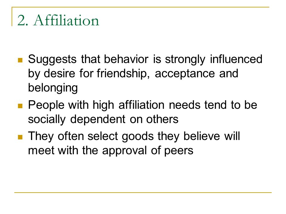2. Affiliation Suggests that behavior is strongly influenced by desire for friendship, acceptance and belonging People with high affiliation needs ten