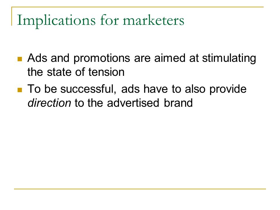 Implications for marketers Ads and promotions are aimed at stimulating the state of tension To be successful, ads have to also provide direction to th
