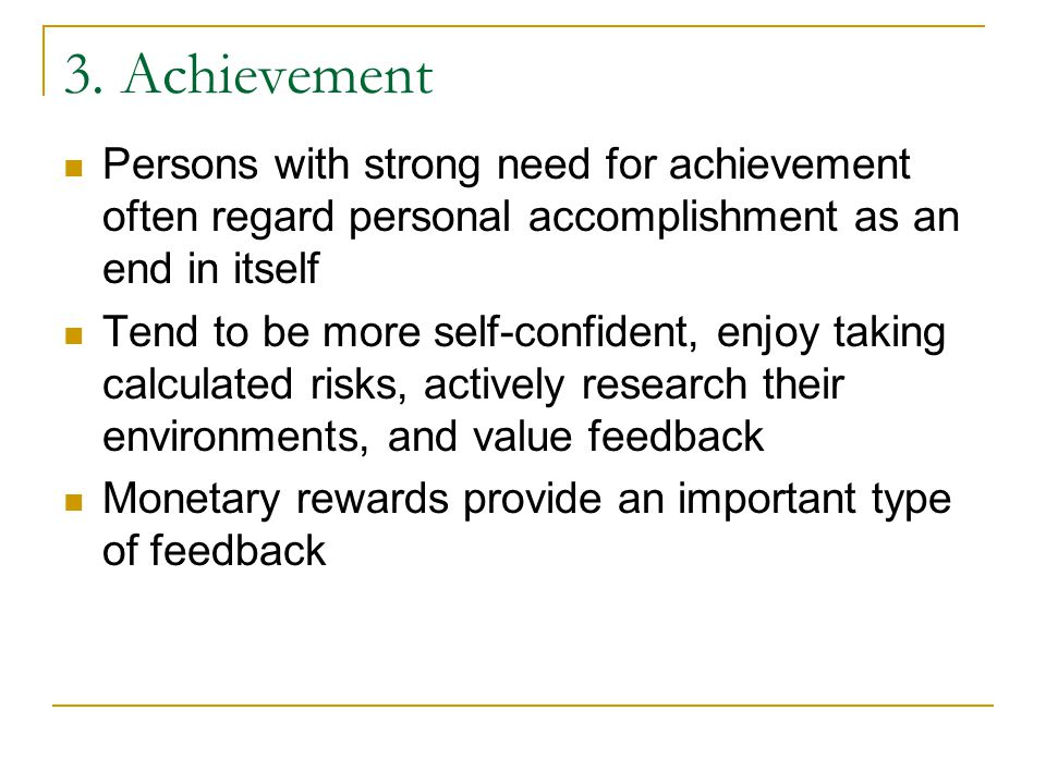 3. Achievement Persons with strong need for achievement often regard personal accomplishment as an end in itself Tend to be more self-confident, enjoy