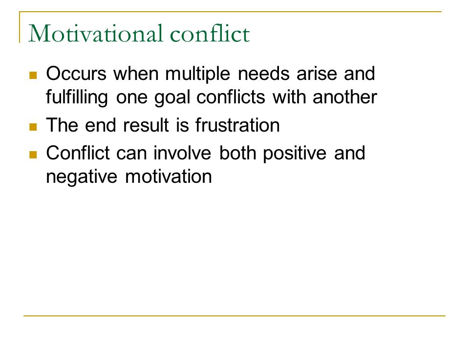 Motivational conflict Occurs when multiple needs arise and fulfilling one goal conflicts with another The end result is frustration Conflict can invol