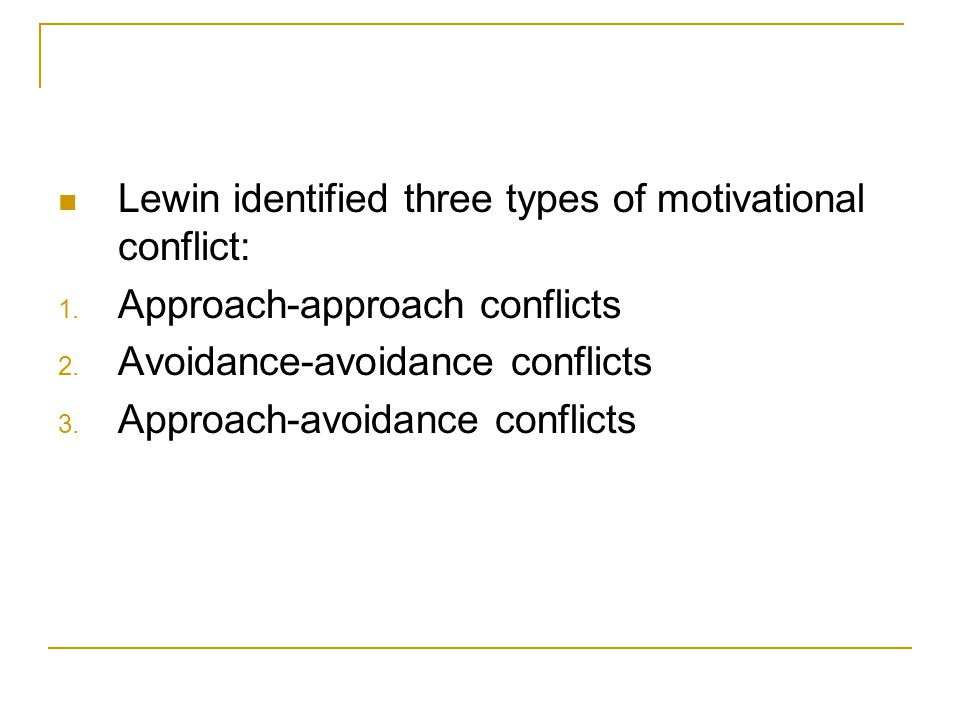 Lewin identified three types of motivational conflict: 1. Approach-approach conflicts 2. Avoidance-avoidance conflicts 3. Approach-avoidance conflicts