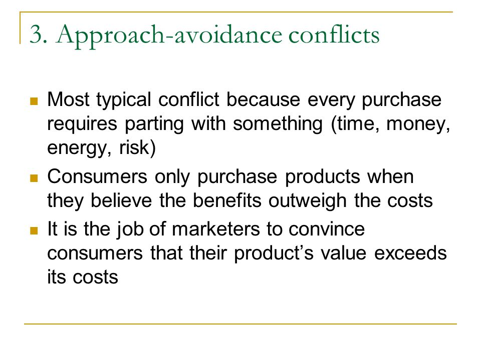 3. Approach-avoidance conflicts Most typical conflict because every purchase requires parting with something (time, money, energy, risk) Consumers onl