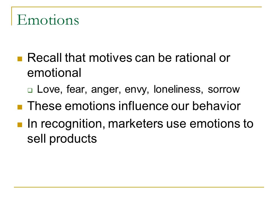Emotions Recall that motives can be rational or emotional  Love, fear, anger, envy, loneliness, sorrow These emotions influence our behavior In recog
