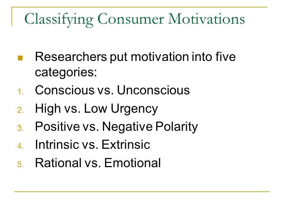 Classifying Consumer Motivations Researchers put motivation into five categories: 1. Conscious vs. Unconscious 2. High vs. Low Urgency 3. Positive vs.