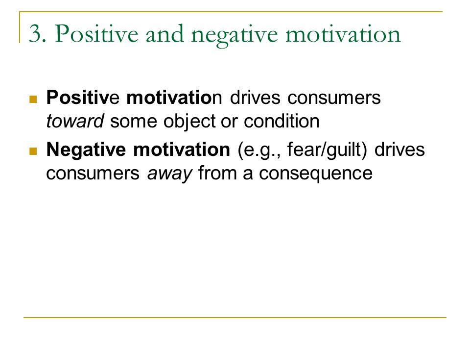 3. Positive and negative motivation Positive motivation drives consumers toward some object or condition Negative motivation (e.g., fear/guilt) drives