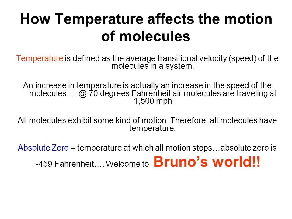 How Temperature affects the motion of molecules Temperature is defined as the average transitional velocity (speed) of the molecules in a system.