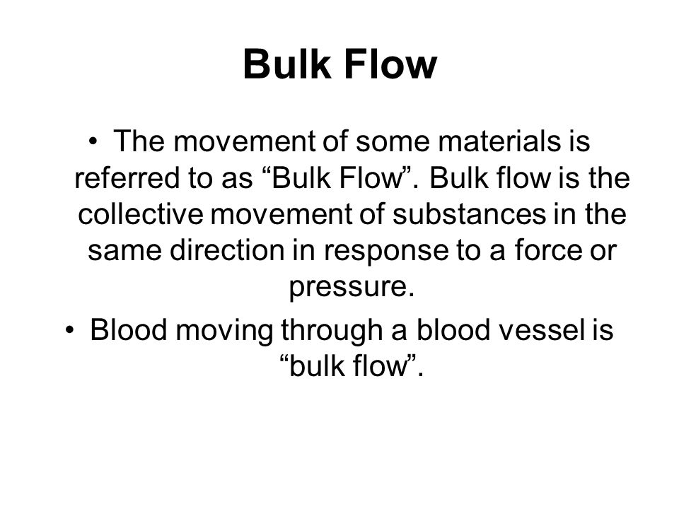 "Bulk Flow The movement of some materials is referred to as ""Bulk Flow"". Bulk flow is the collective movement of substances in the same direction in re"