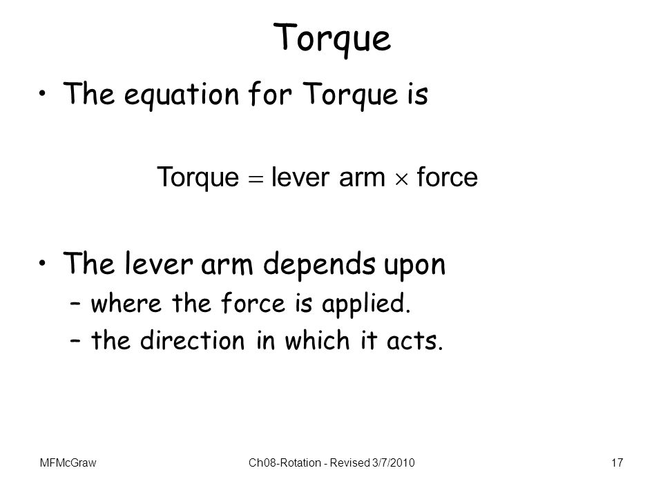 MFMcGrawCh08-Rotation - Revised 3/7/201017 Torque  lever arm  force Torque The equation for Torque is The lever arm depends upon –where the force is