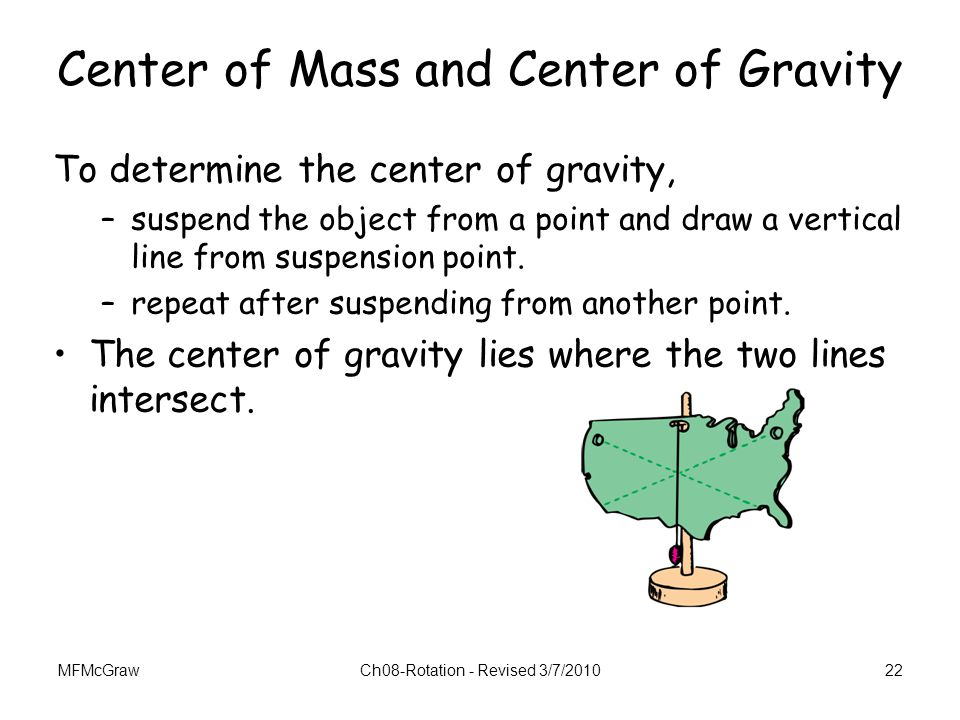 MFMcGrawCh08-Rotation - Revised 3/7/201022 Center of Mass and Center of Gravity To determine the center of gravity, –suspend the object from a point a