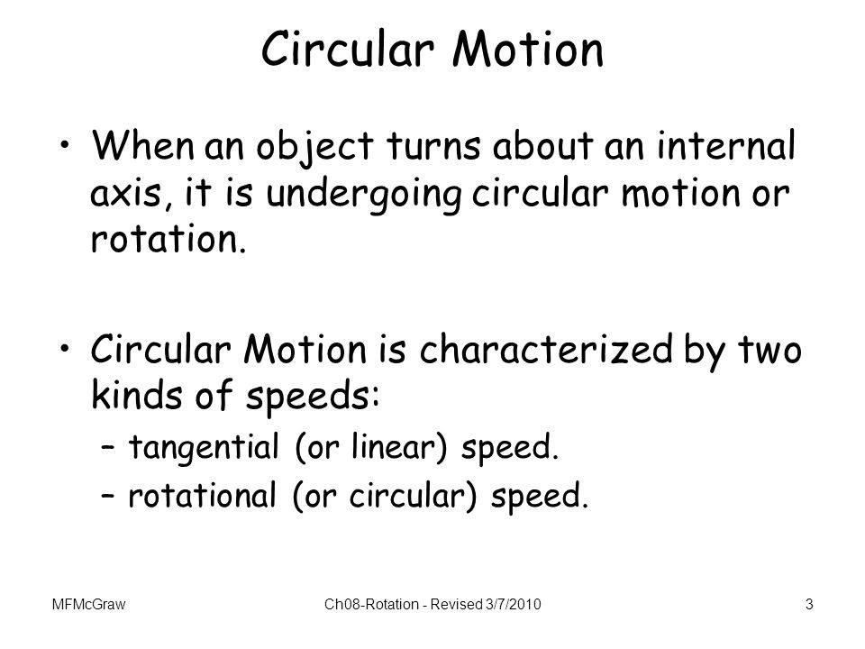 MFMcGrawCh08-Rotation - Revised 3/7/20103 Circular Motion When an object turns about an internal axis, it is undergoing circular motion or rotation. C