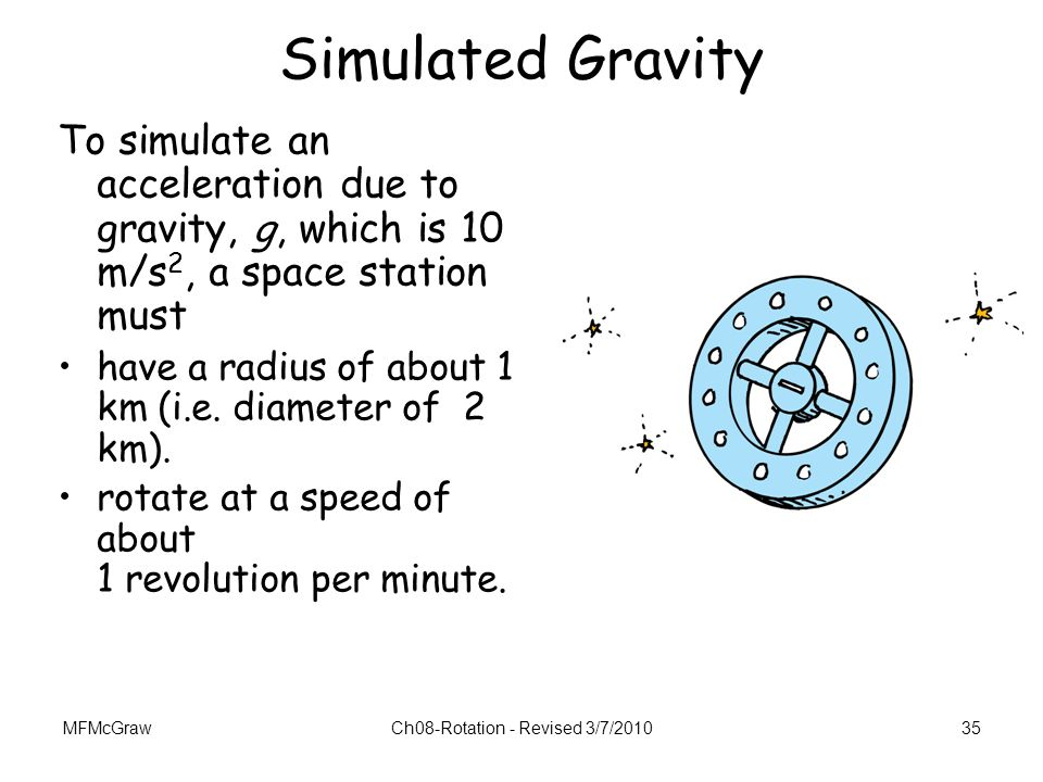 MFMcGrawCh08-Rotation - Revised 3/7/201035 Simulated Gravity To simulate an acceleration due to gravity, g, which is 10 m/s 2, a space station must ha