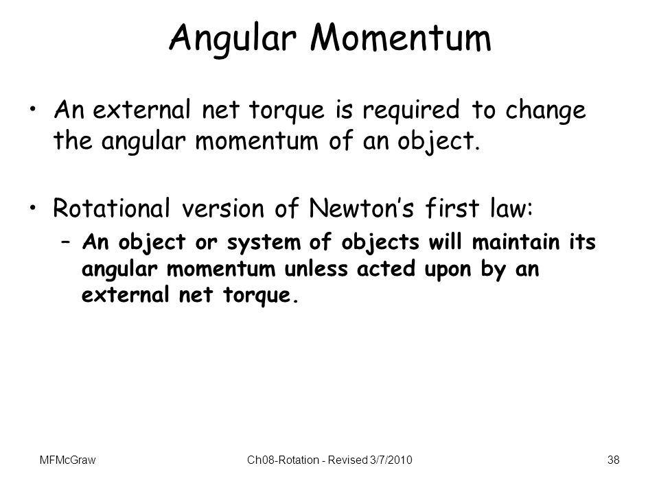 MFMcGrawCh08-Rotation - Revised 3/7/201038 Angular Momentum An external net torque is required to change the angular momentum of an object. Rotational