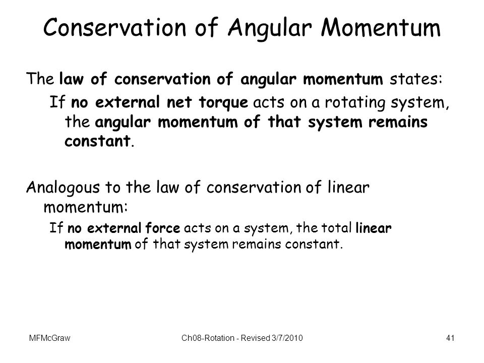 MFMcGrawCh08-Rotation - Revised 3/7/201041 Conservation of Angular Momentum The law of conservation of angular momentum states: If no external net tor