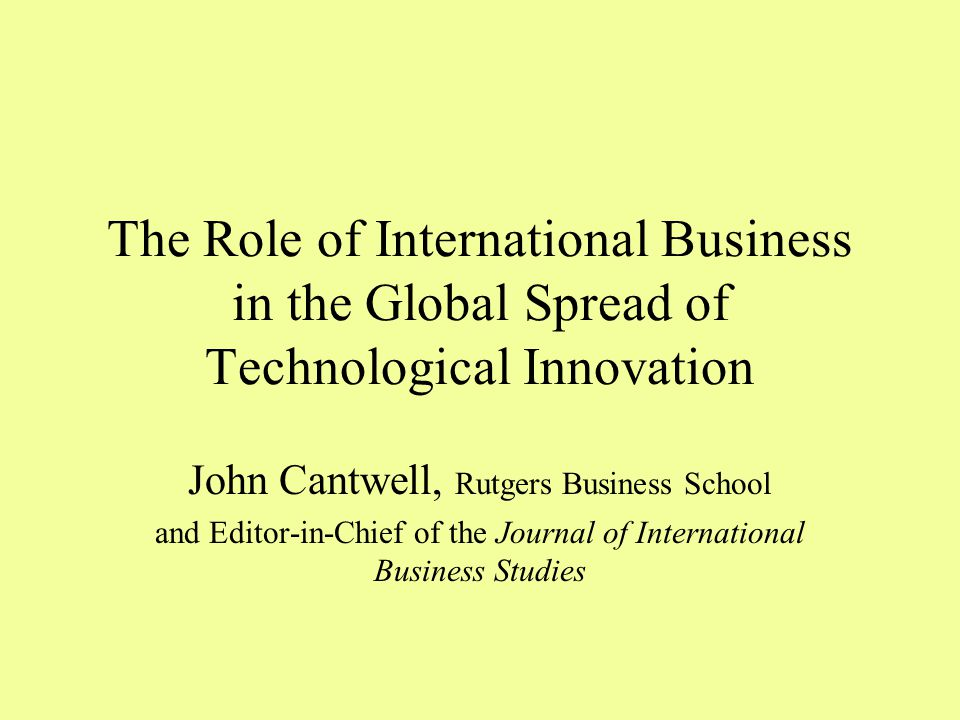 The Role of International Business in the Global Spread of Technological Innovation John Cantwell, Rutgers Business School and Editor-in-Chief of the Journal of International Business Studies